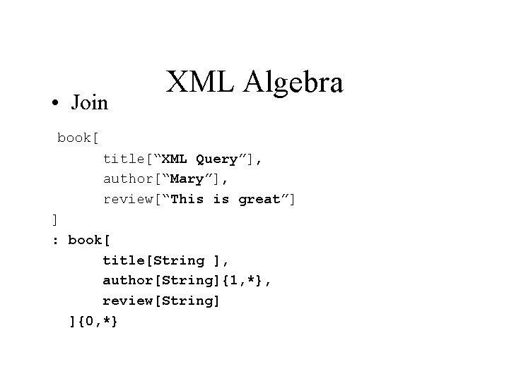 """• Join XML Algebra book[ title[""""XML Query""""], author[""""Mary""""], review[""""This is great""""] ] :"""