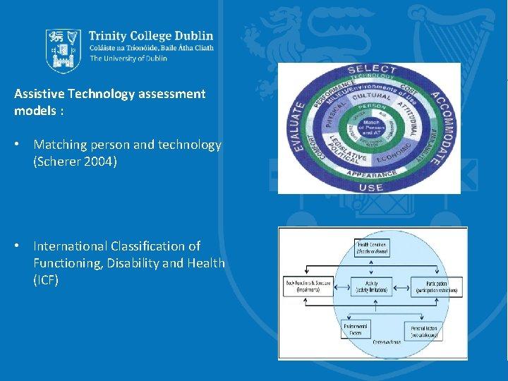 Assistive Technology assessment models : • Matching person and technology (Scherer 2004) • International