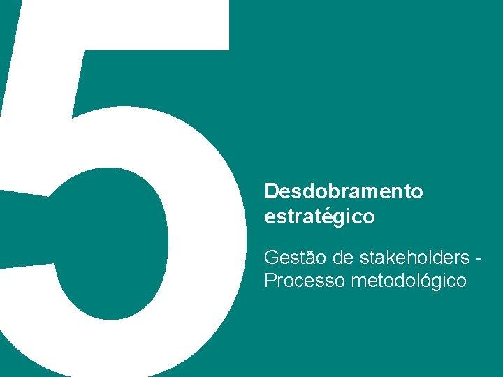 5 Desdobramento estratégico Gestão de stakeholders Processo metodológico 34