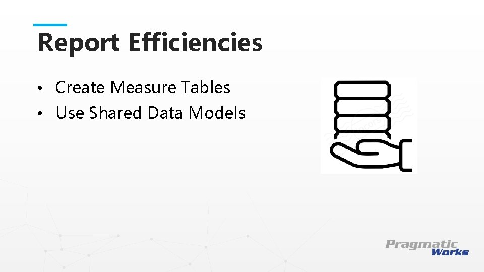Report Efficiencies • Create Measure Tables • Use Shared Data Models This is a