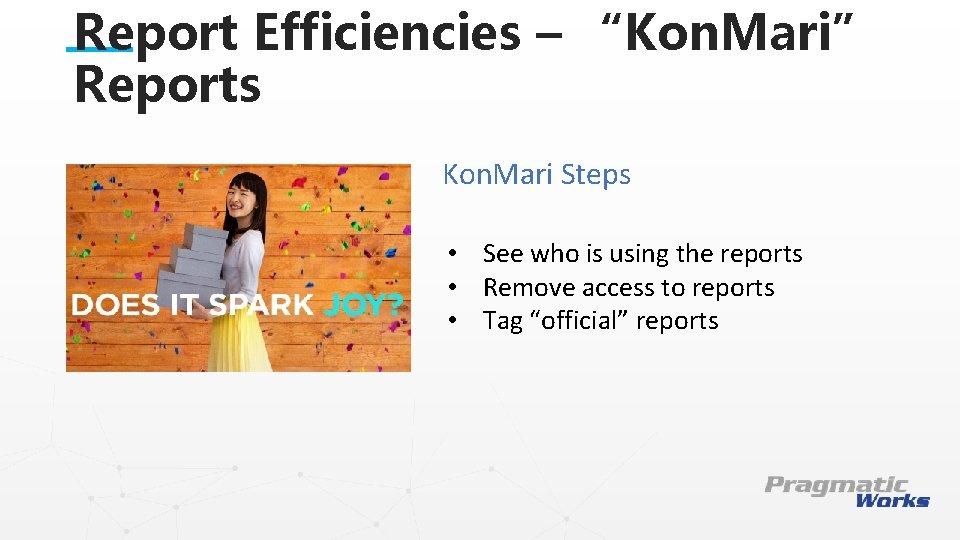 "Report Efficiencies – ""Kon. Mari"" Reports Kon. Mari Steps • See who is using"