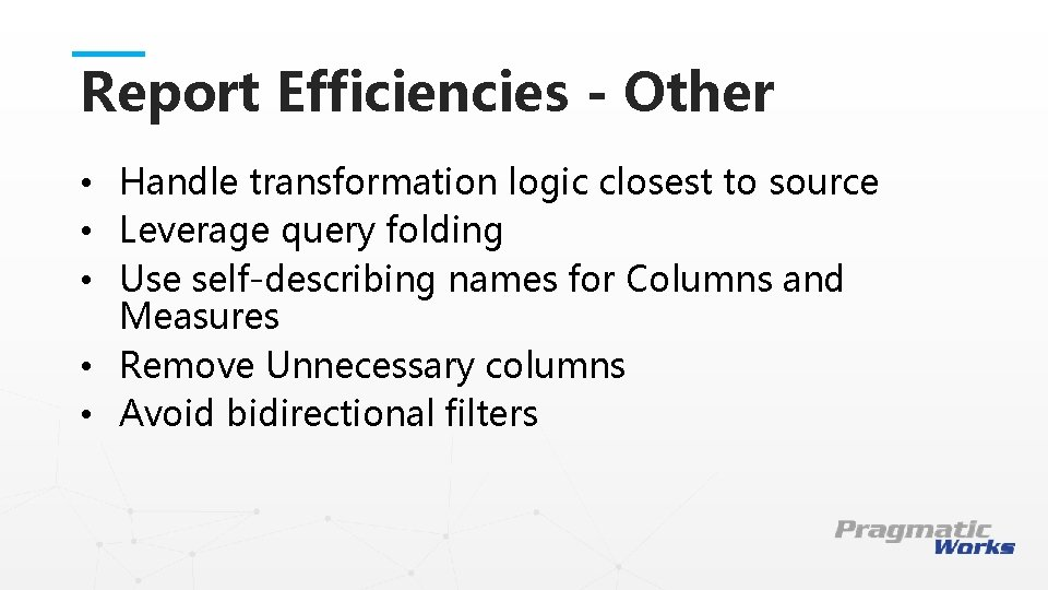 Report Efficiencies - Other • Handle transformation logic closest to source • Leverage query