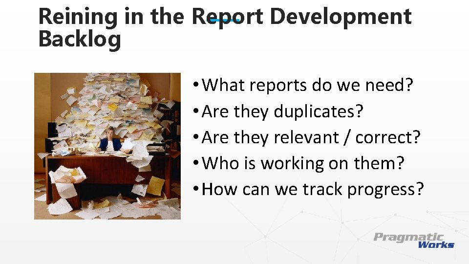 Reining in the Report Development Backlog • What reports do we need? • Are