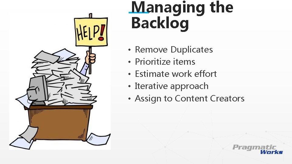 Managing the Backlog • • • Remove Duplicates Prioritize items Estimate work effort Iterative