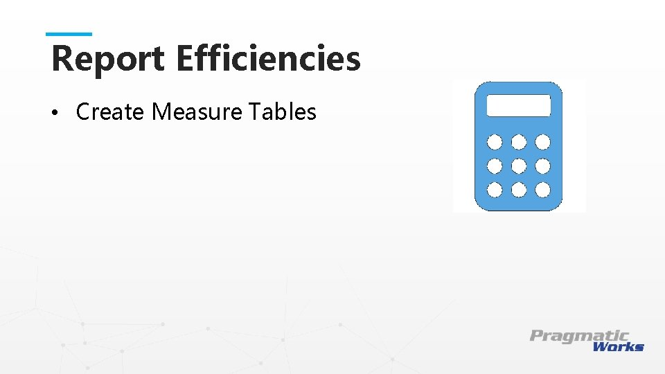 Report Efficiencies • Create Measure Tables This is a Header THIS IS A SUBTITLE