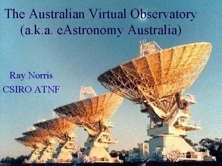The Australian Virtual Observatory (a. k. a. e. Astronomy Australia) Ray Norris CSIRO ATNF