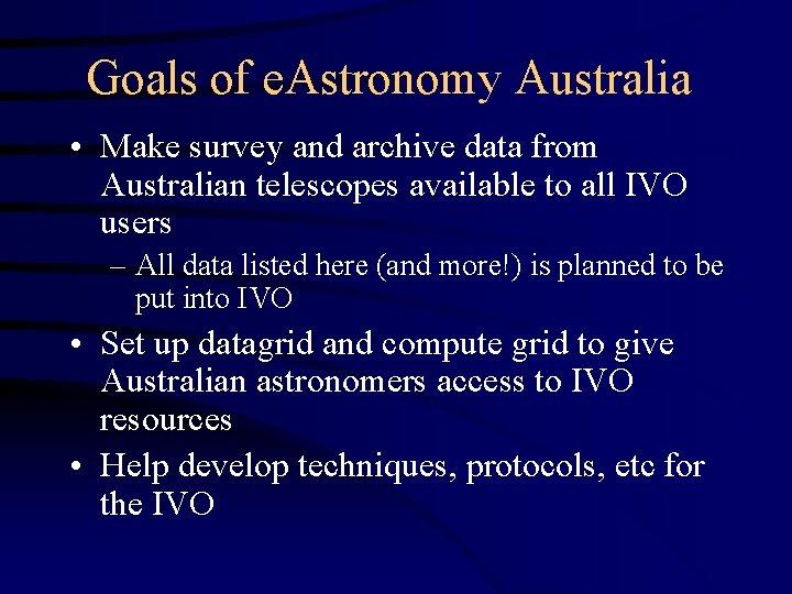 Goals of e. Astronomy Australia • Make survey and archive data from Australian telescopes