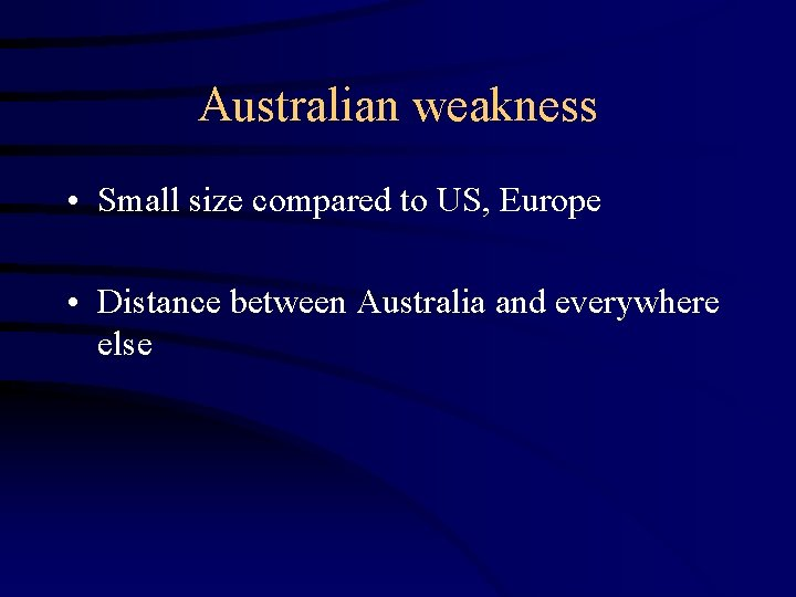 Australian weakness • Small size compared to US, Europe • Distance between Australia and