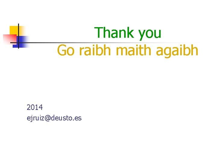 Thank you Go raibh maith agaibh 2014 ejruiz@deusto. es