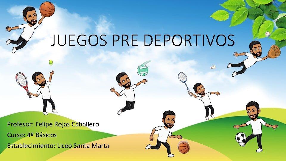 JUEGOS PRE DEPORTIVOS Profesor: Felipe Rojas Caballero Curso: 4º Básicos Establecimiento: Liceo Santa Marta