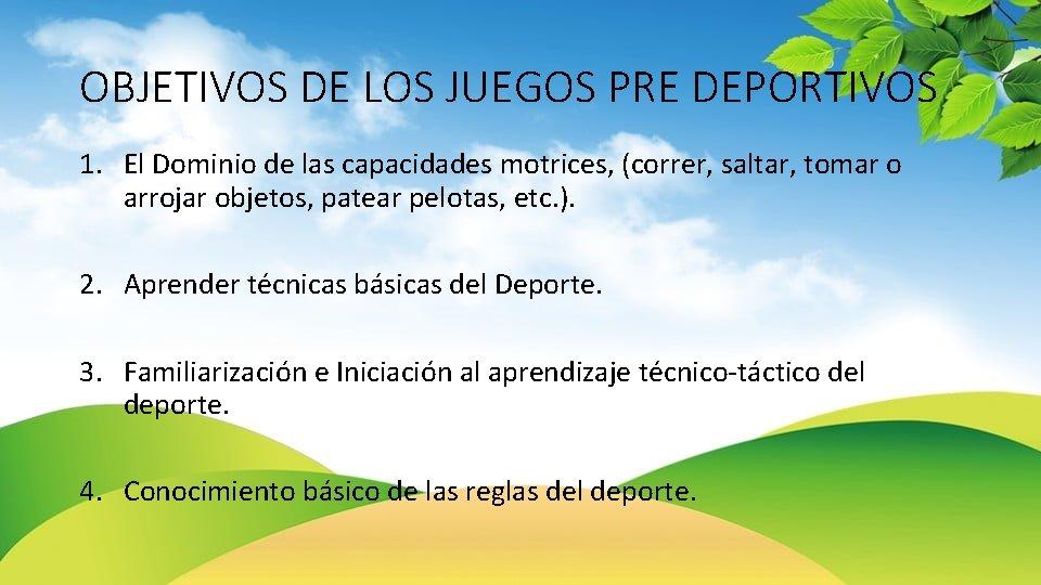 OBJETIVOS DE LOS JUEGOS PRE DEPORTIVOS 1. El Dominio de las capacidades motrices, (correr,