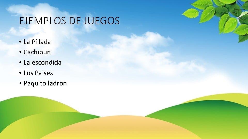 EJEMPLOS DE JUEGOS • La Pillada • Cachipun • La escondida • Los Paises