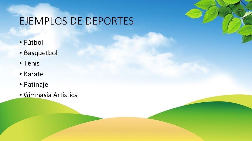 EJEMPLOS DE DEPORTES • Fútbol • Básquetbol • Tenis • Karate • Patinaje •
