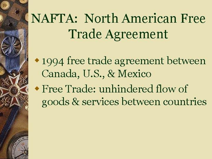NAFTA: North American Free Trade Agreement w 1994 free trade agreement between Canada, U.