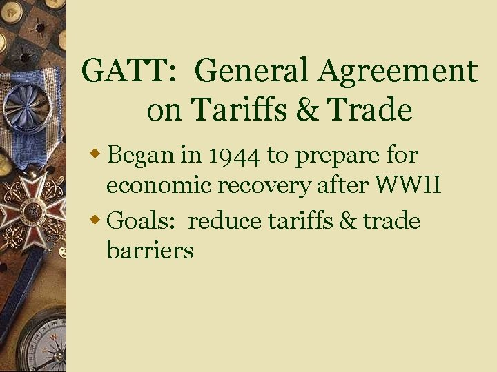 GATT: General Agreement on Tariffs & Trade w Began in 1944 to prepare for