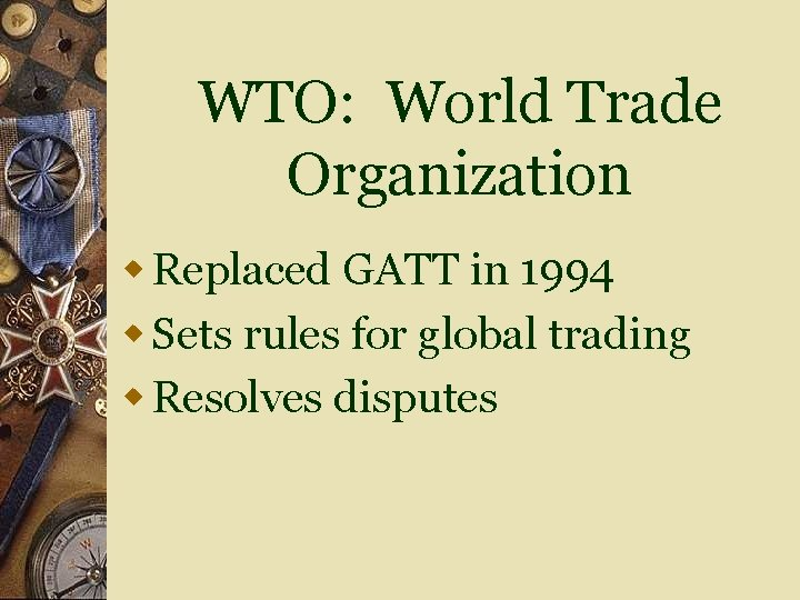 WTO: World Trade Organization w Replaced GATT in 1994 w Sets rules for global