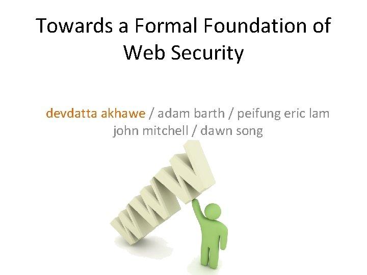 Towards a Formal Foundation of Web Security devdatta akhawe / adam barth / peifung