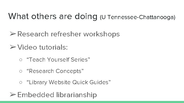 What others are doing (U Tennessee-Chattanooga) ➢ Research refresher workshops ➢ Video tutorials: ○
