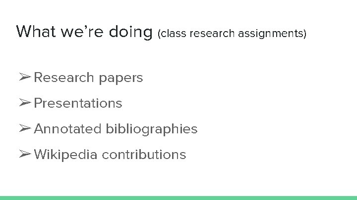 What we're doing (class research assignments) ➢ Research papers ➢ Presentations ➢ Annotated bibliographies