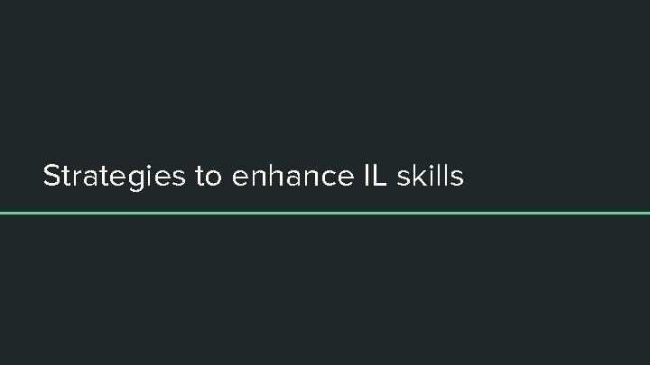 Strategies to enhance IL skills
