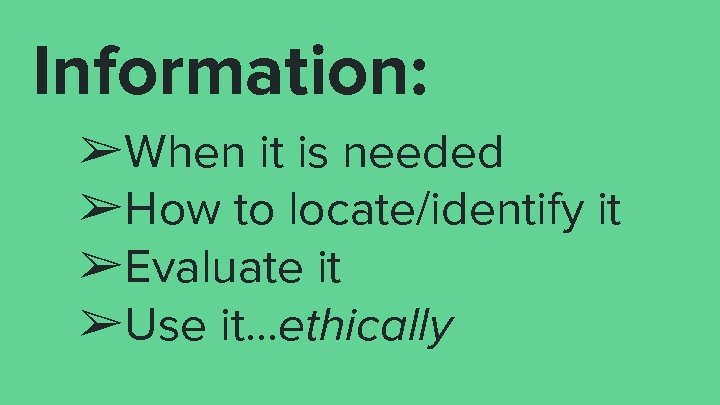 Information: ➢When it is needed ➢How to locate/identify it ➢Evaluate it ➢Use it. .