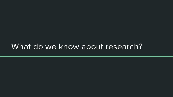 What do we know about research?