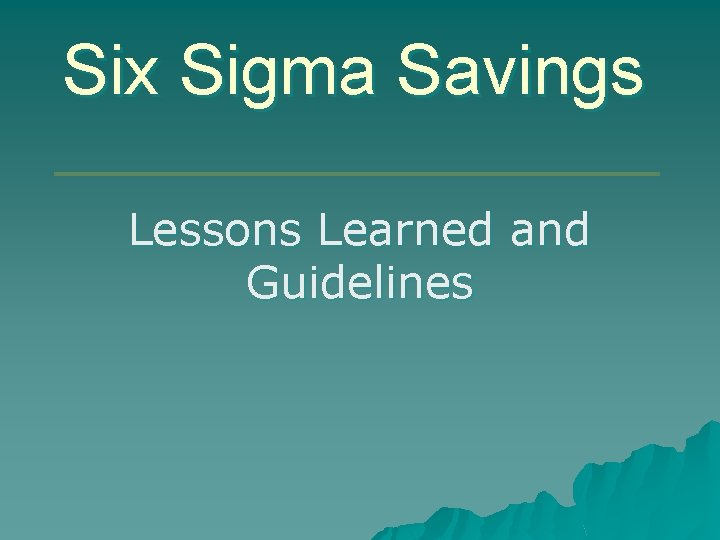 Six Sigma Savings Lessons Learned and Guidelines