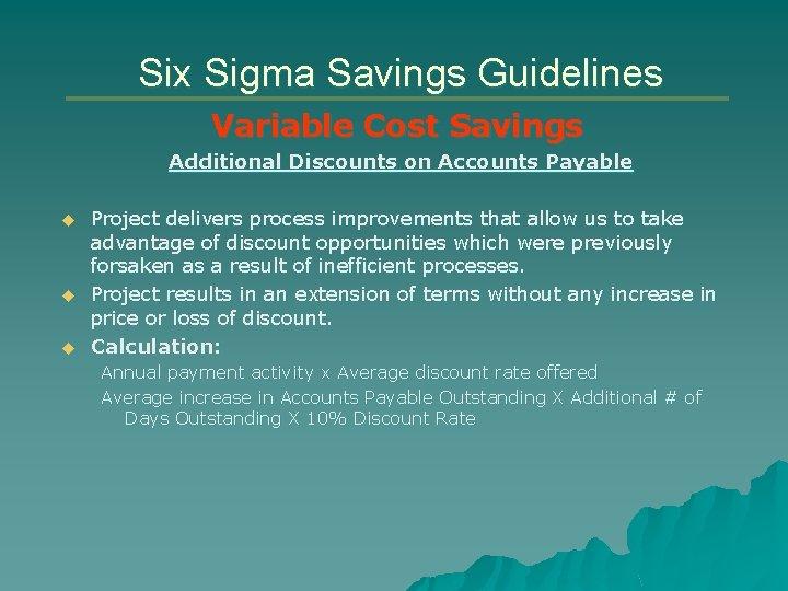 Six Sigma Savings Guidelines Variable Cost Savings Additional Discounts on Accounts Payable u u