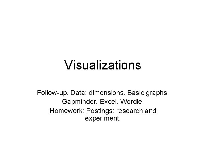 Visualizations Follow-up. Data: dimensions. Basic graphs. Gapminder. Excel. Wordle. Homework: Postings: research and experiment.
