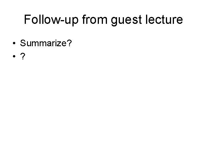 Follow-up from guest lecture • Summarize? • ?