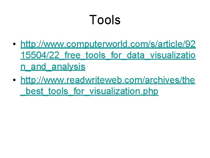 Tools • http: //www. computerworld. com/s/article/92 15504/22_free_tools_for_data_visualizatio n_and_analysis • http: //www. readwriteweb. com/archives/the _best_tools_for_visualization.