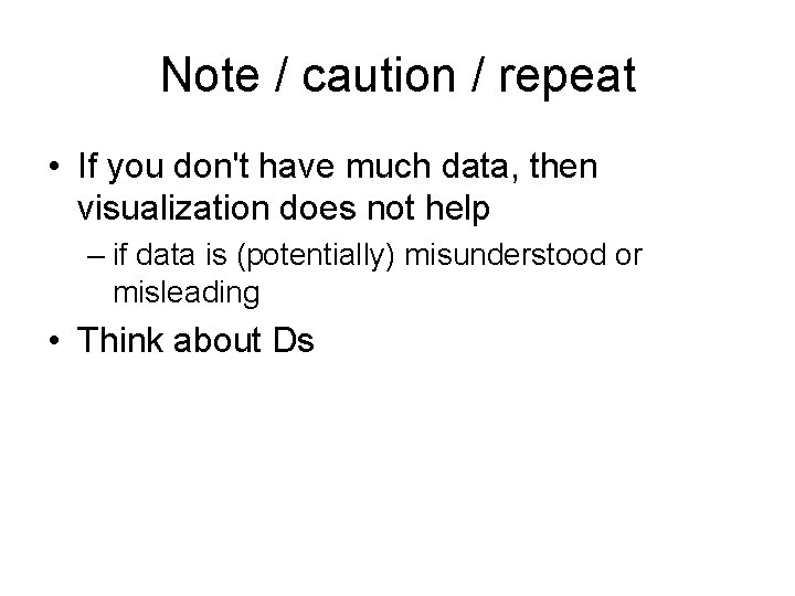 Note / caution / repeat • If you don't have much data, then visualization