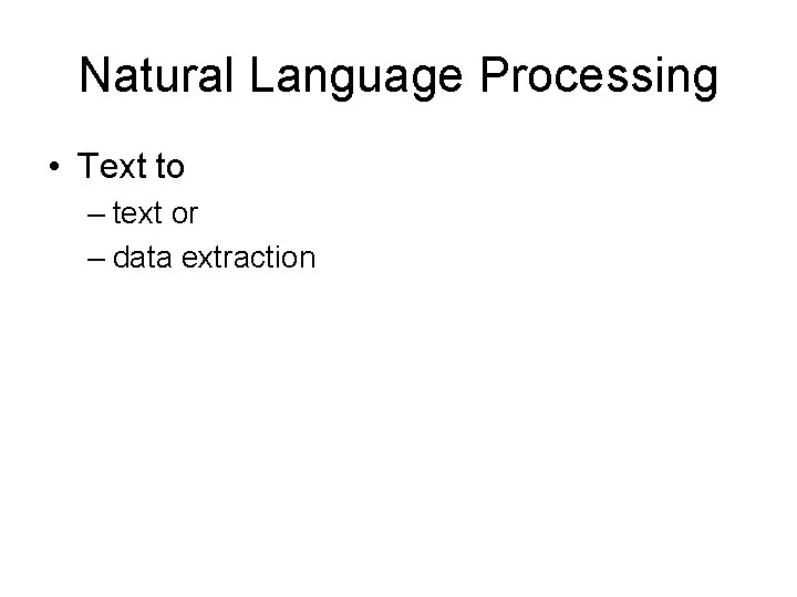 Natural Language Processing • Text to – text or – data extraction