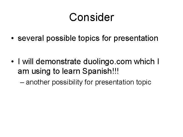 Consider • several possible topics for presentation • I will demonstrate duolingo. com which