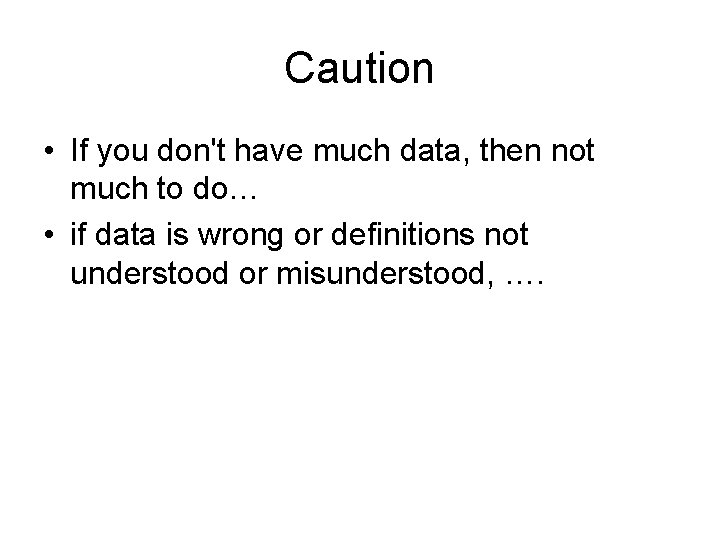 Caution • If you don't have much data, then not much to do… •