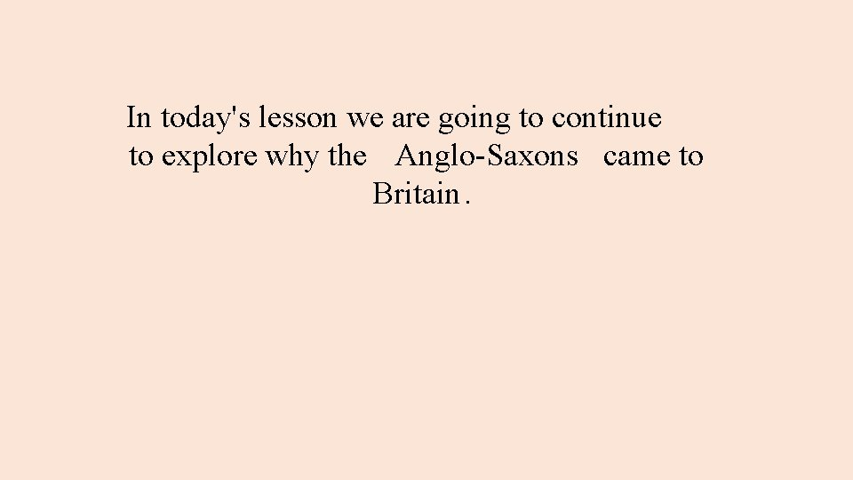 In today's lesson we are going to continue to explore why the Anglo-Saxons came
