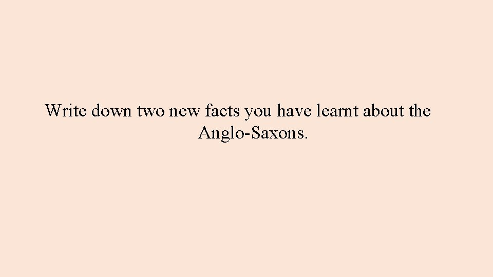 Write down two new facts you have learnt about the Anglo-Saxons.