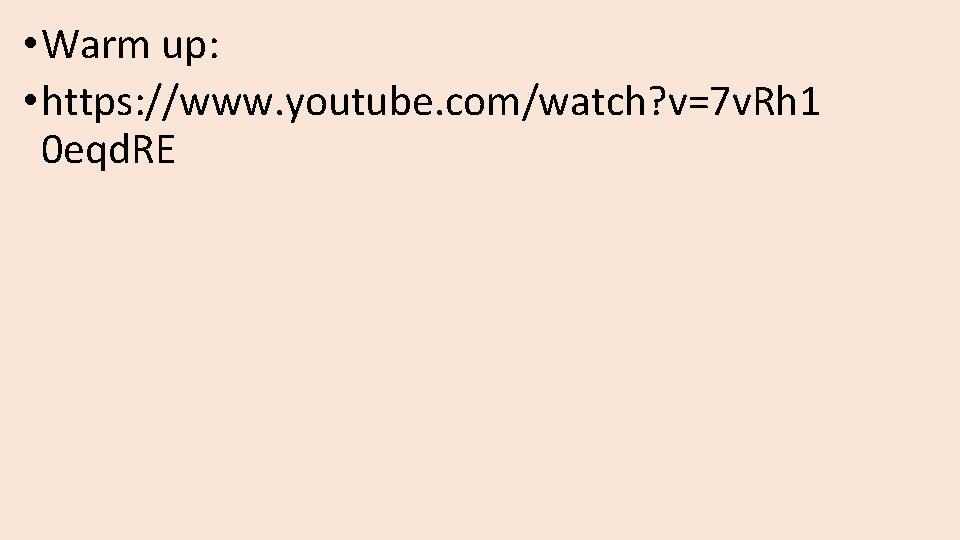 • Warm up: • https: //www. youtube. com/watch? v=7 v. Rh 1 0