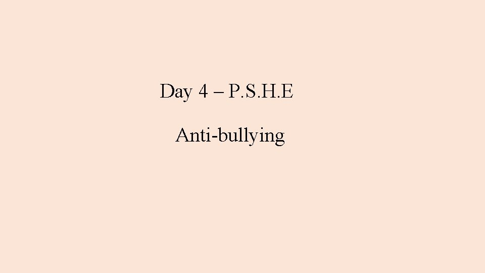 Day 4 – P. S. H. E Anti-bullying