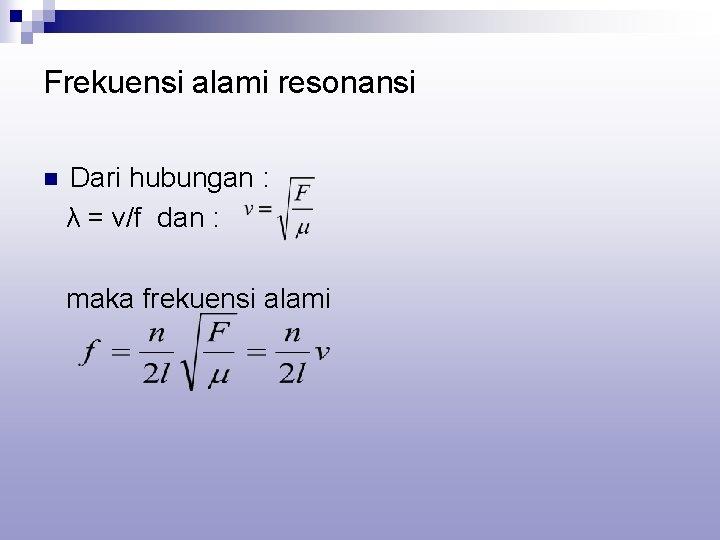 Frekuensi alami resonansi n Dari hubungan : λ = v/f dan : maka frekuensi