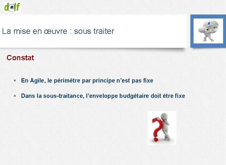 La mise en œuvre : sous traiter Constat § En Agile, le périmètre par