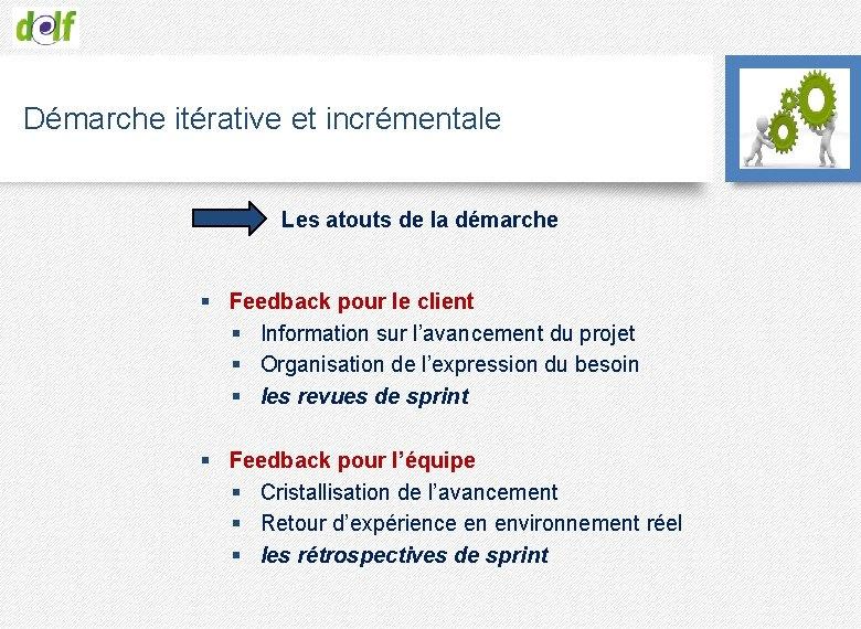 Démarche itérative et incrémentale Les atouts de la démarche § Feedback pour le client