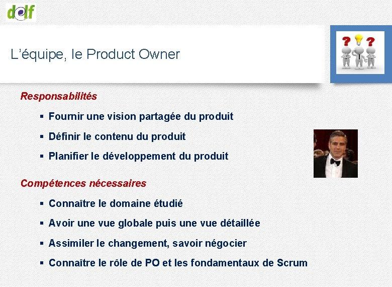 L'équipe, le Product Owner Responsabilités § Fournir une vision partagée du produit § Définir