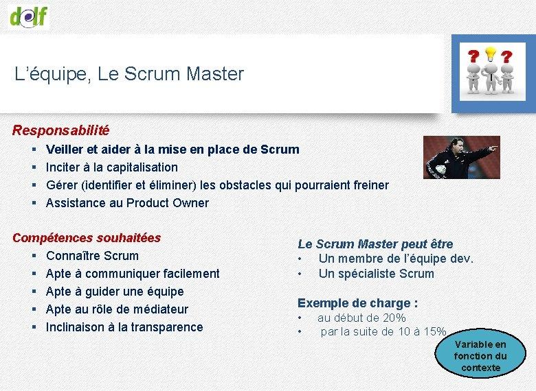 L'équipe, Le Scrum Master Responsabilité § § Veiller et aider à la mise en