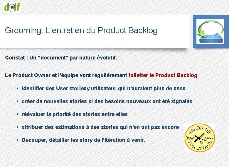 "Grooming: L'entretien du Product Backlog Constat : Un ""document"" par nature évolutif. Le Product"