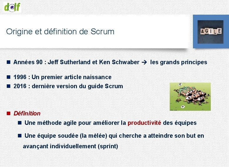 Origine et définition de Scrum n Années 90 : Jeff Sutherland et Ken Schwaber