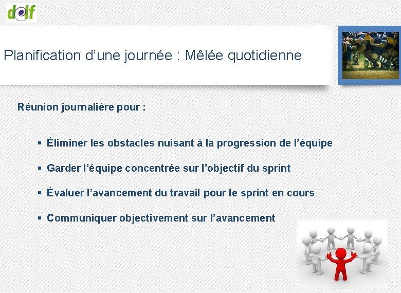 Planification d'une journée : Mêlée quotidienne Réunion journalière pour : § Éliminer les obstacles