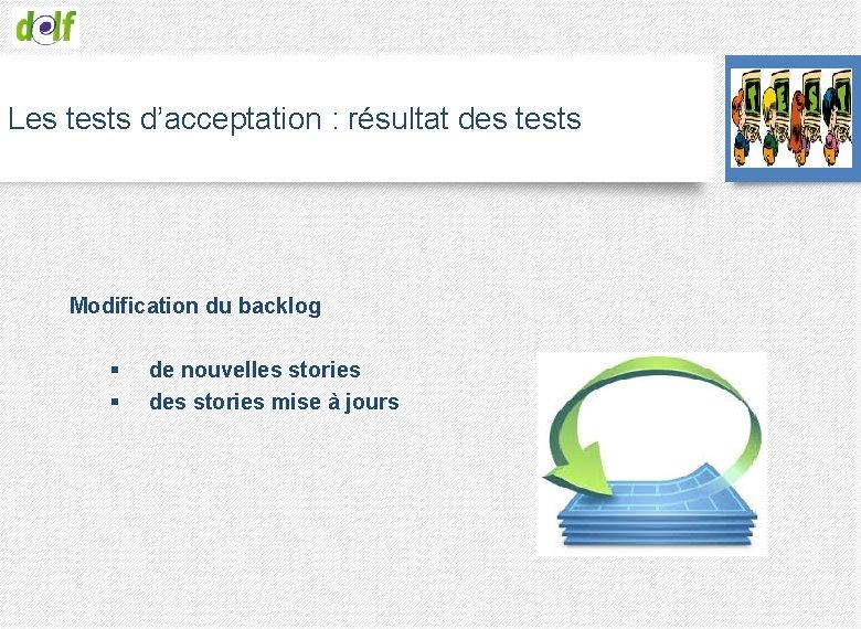 Les tests d'acceptation : résultat des tests Modification du backlog § de nouvelles stories