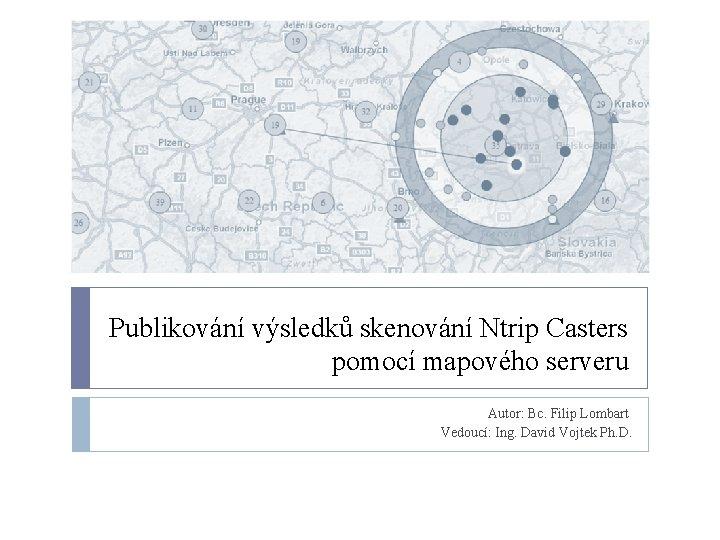 Publikování výsledků skenování Ntrip Casters pomocí mapového serveru Autor: Bc. Filip Lombart Vedoucí: Ing.