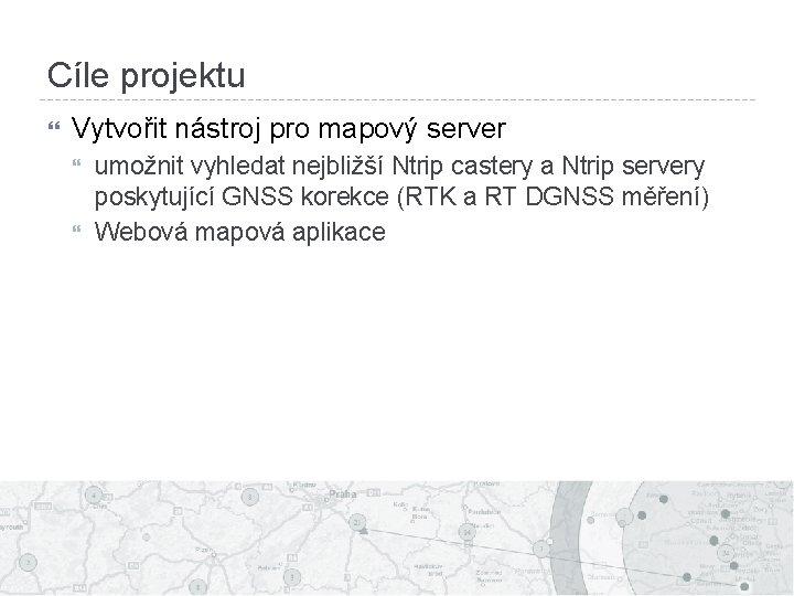 Cíle projektu Vytvořit nástroj pro mapový server umožnit vyhledat nejbližší Ntrip castery a Ntrip